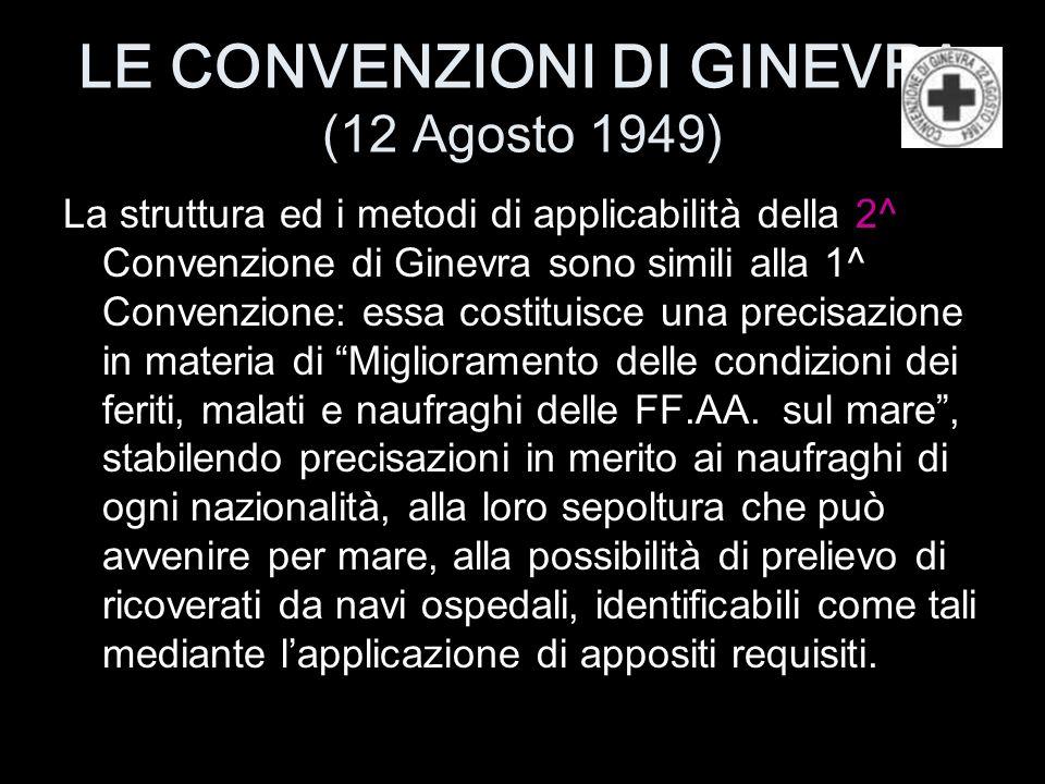 LE CONVENZIONI DI GINEVRA (12 Agosto 1949) La struttura ed i metodi di applicabilità della 2^ Convenzione di Ginevra sono simili alla 1^ Convenzione: