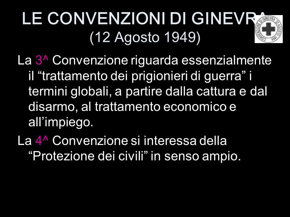 """LE CONVENZIONI DI GINEVRA (12 Agosto 1949) La 3^ Convenzione riguarda essenzialmente il """"trattamento dei prigionieri di guerra"""" i termini globali, a p"""
