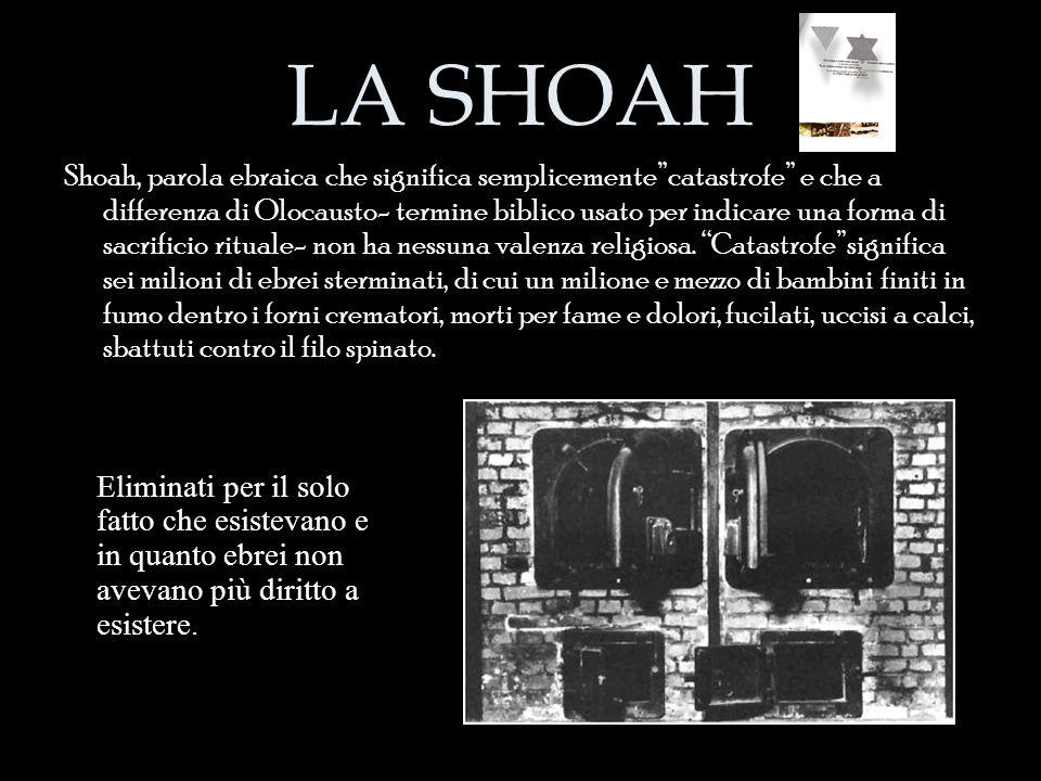 """LA SHOAH Shoah, parola ebraica che significa semplicemente""""catastrofe"""" e che a differenza di Olocausto- termine biblico usato per indicare una forma d"""