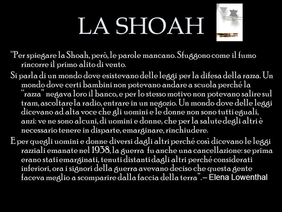 """LA SHOAH """"Per spiegare la Shoah, però, le parole mancano. Sfuggono come il fumo rincorre il primo alito di vento. Si parla di un mondo dove esistevano"""
