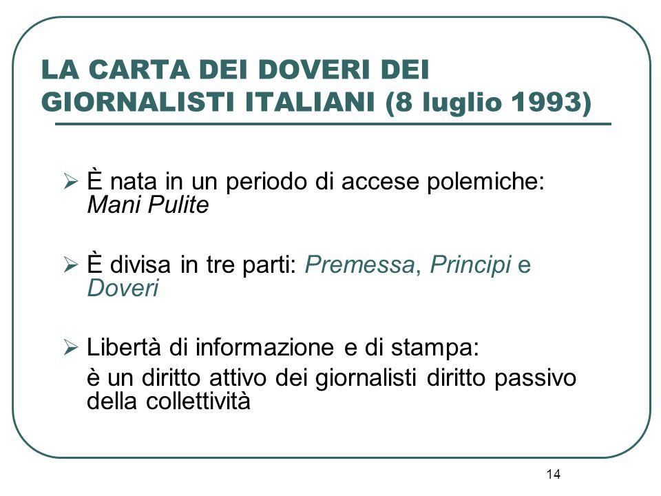 14 LA CARTA DEI DOVERI DEI GIORNALISTI ITALIANI (8 luglio 1993)  È nata in un periodo di accese polemiche: Mani Pulite  È divisa in tre parti: Preme