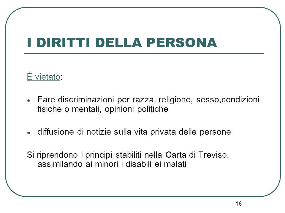 16 I DIRITTI DELLA PERSONA È vietato: ● Fare discriminazioni per razza, religione, sesso,condizioni fisiche o mentali, opinioni politiche ● diffusione