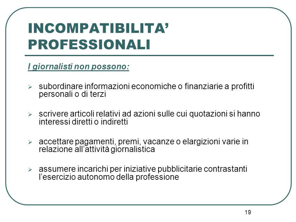 19 INCOMPATIBILITA' PROFESSIONALI I giornalisti non possono:  subordinare informazioni economiche o finanziarie a profitti personali o di terzi  scr