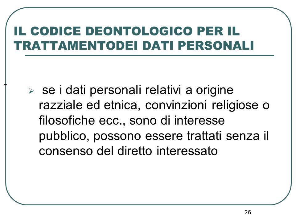 26 - IL CODICE DEONTOLOGICO PER IL TRATTAMENTODEI DATI PERSONALI  se i dati personali relativi a origine razziale ed etnica, convinzioni religiose o