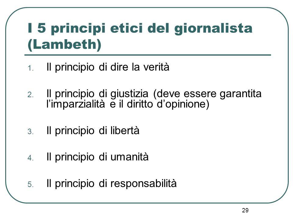 29 I 5 principi etici del giornalista (Lambeth) 1. Il principio di dire la verità 2. Il principio di giustizia (deve essere garantita l'imparzialità e