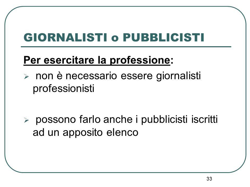 33 GIORNALISTI o PUBBLICISTI Per esercitare la professione:  non è necessario essere giornalisti professionisti  possono farlo anche i pubblicisti i
