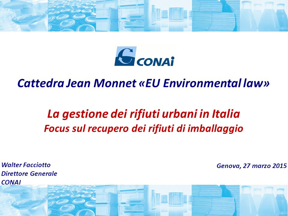 Cattedra Jean Monnet «EU Environmental law» La gestione dei rifiuti urbani in Italia Focus sul recupero dei rifiuti di imballaggio Genova, 27 marzo 20