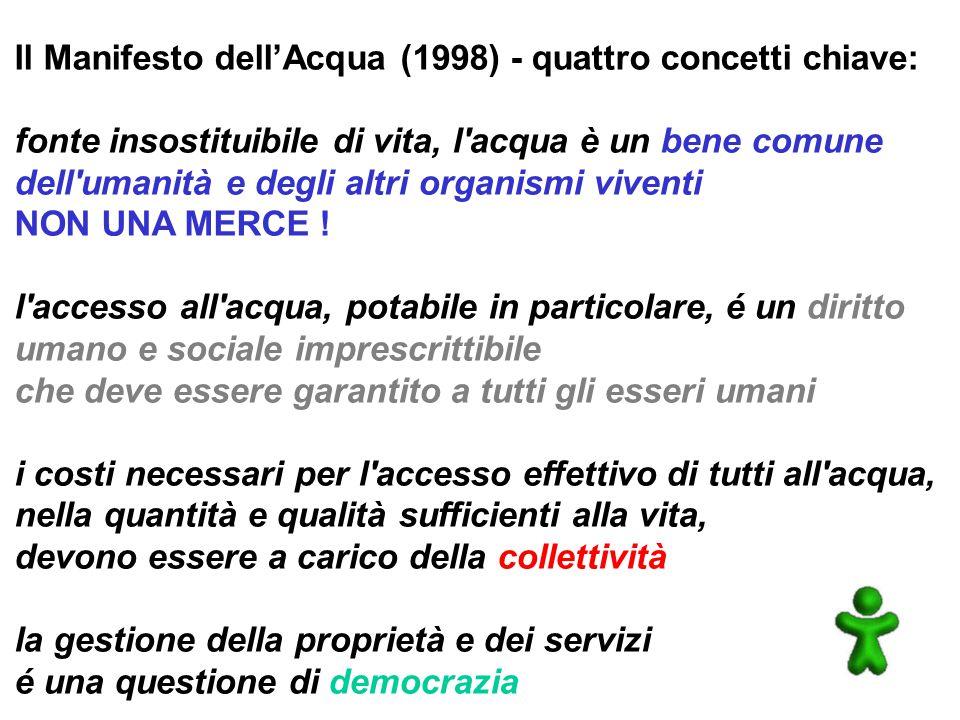 Il Manifesto dell'Acqua (1998) - quattro concetti chiave: fonte insostituibile di vita, l acqua è un bene comune dell umanità e degli altri organismi viventi NON UNA MERCE .