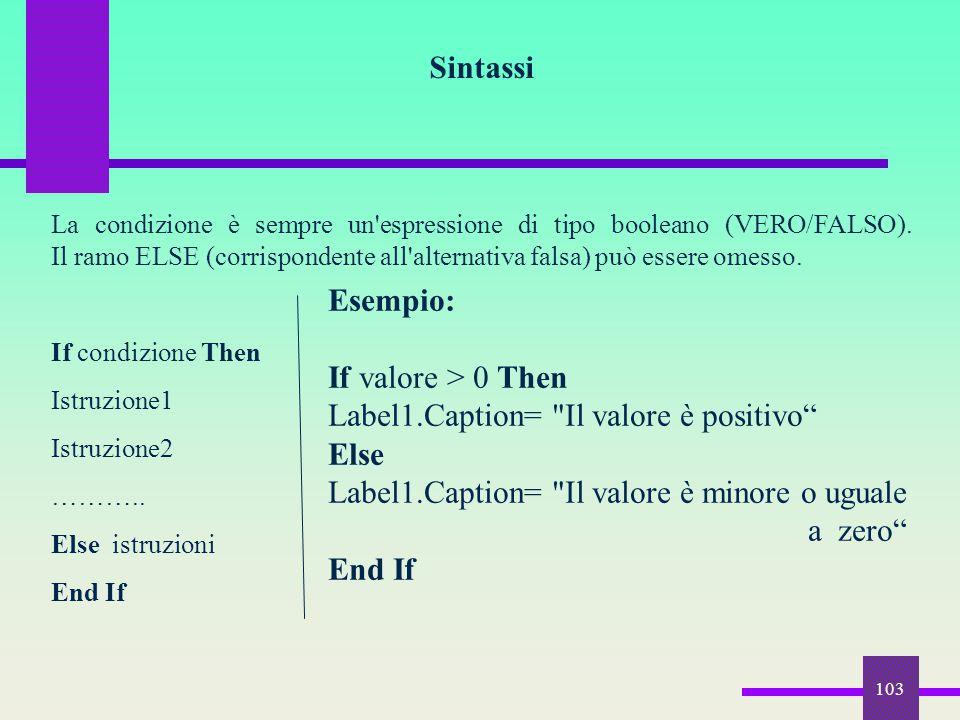 103 Sintassi La condizione è sempre un'espressione di tipo booleano (VERO/FALSO). Il ramo ELSE (corrispondente all'alternativa falsa) può essere omess