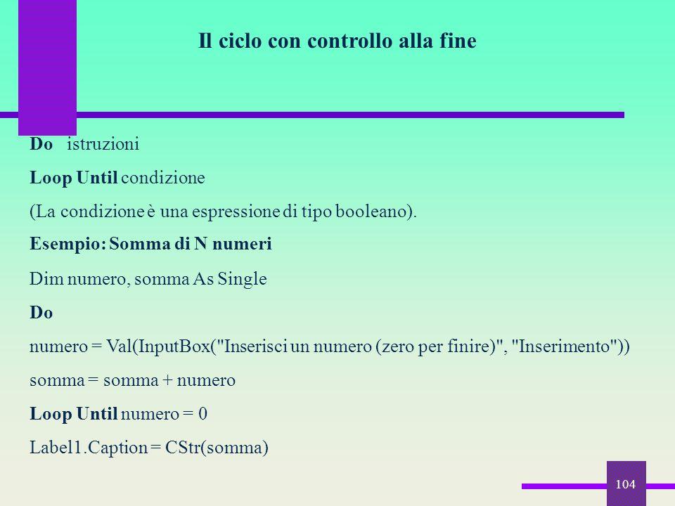 104 Il ciclo con controllo alla fine Do istruzioni Loop Until condizione (La condizione è una espressione di tipo booleano). Esempio: Somma di N numer