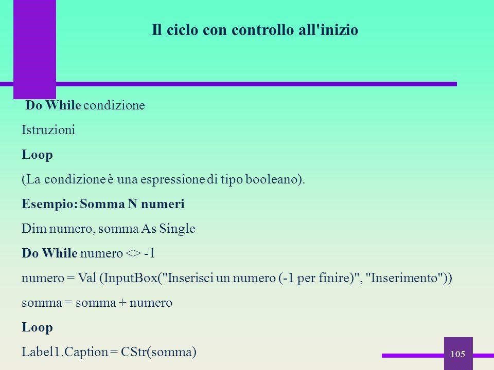 105 Il ciclo con controllo all'inizio Do While condizione Istruzioni Loop (La condizione è una espressione di tipo booleano). Esempio: Somma N numeri