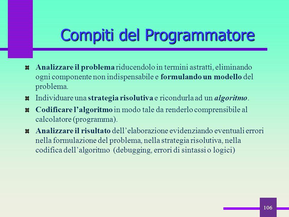 106 Compiti del Programmatore Analizzare il problema riducendolo in termini astratti, eliminando ogni componente non indispensabile e formulando un mo