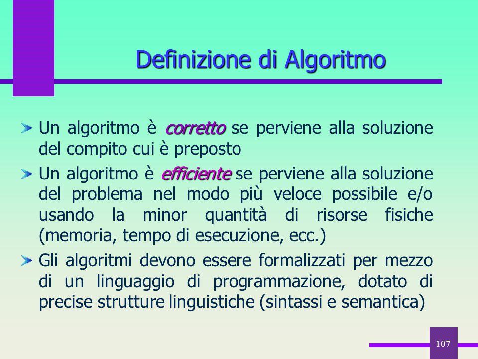 107 Definizione di Algoritmo corretto Un algoritmo è corretto se perviene alla soluzione del compito cui è preposto efficiente Un algoritmo è efficien