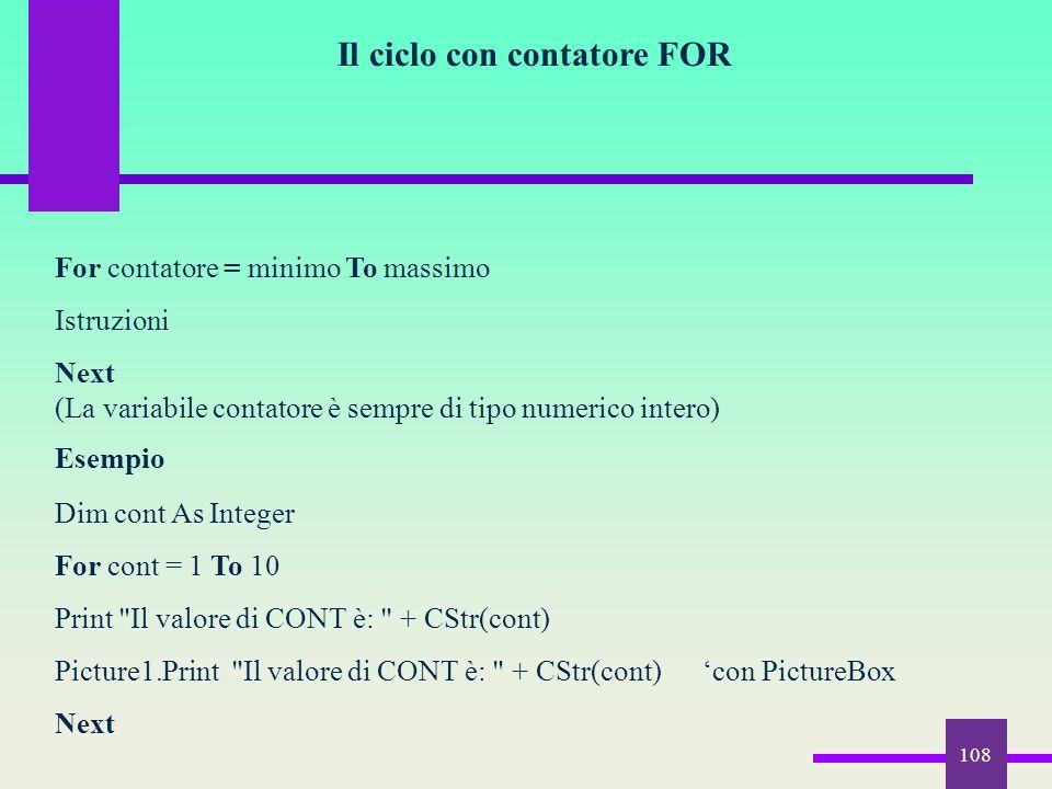 108 Il ciclo con contatore FOR For contatore = minimo To massimo Istruzioni Next (La variabile contatore è sempre di tipo numerico intero) Esempio Dim