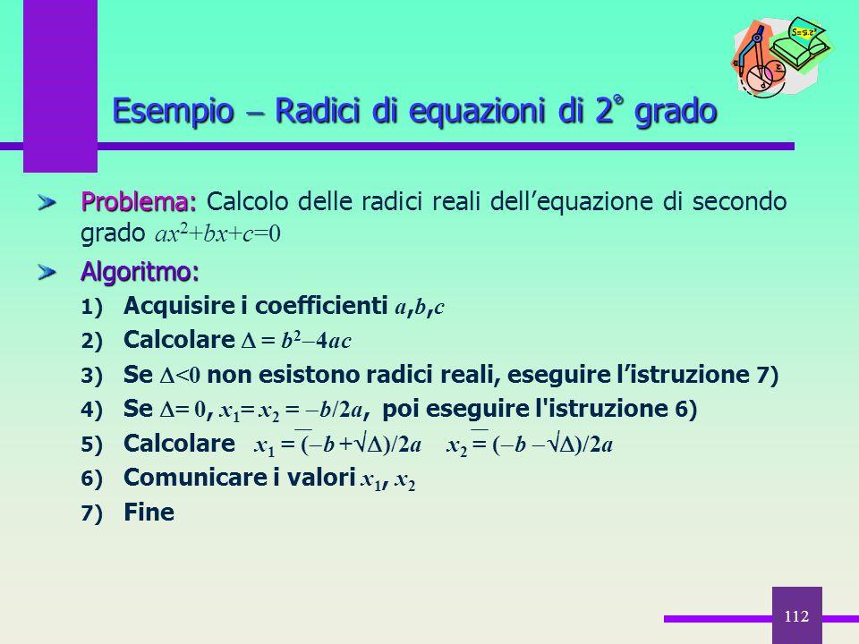 112 Problema: Problema: Calcolo delle radici reali dell'equazione di secondo grado ax 2 +bx+c=0Algoritmo: 1) Acquisire i coefficienti a, b, c 2) Calco