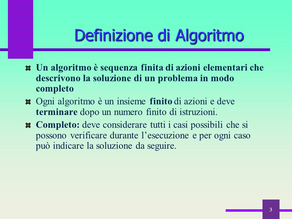 3 Definizione di Algoritmo Un algoritmo è sequenza finita di azioni elementari che descrivono la soluzione di un problema in modo completo Ogni algori