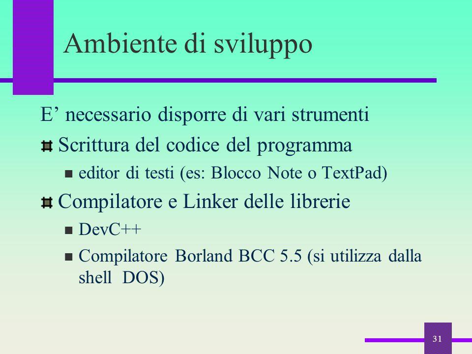 31 Ambiente di sviluppo E' necessario disporre di vari strumenti Scrittura del codice del programma editor di testi (es: Blocco Note o TextPad) Compil