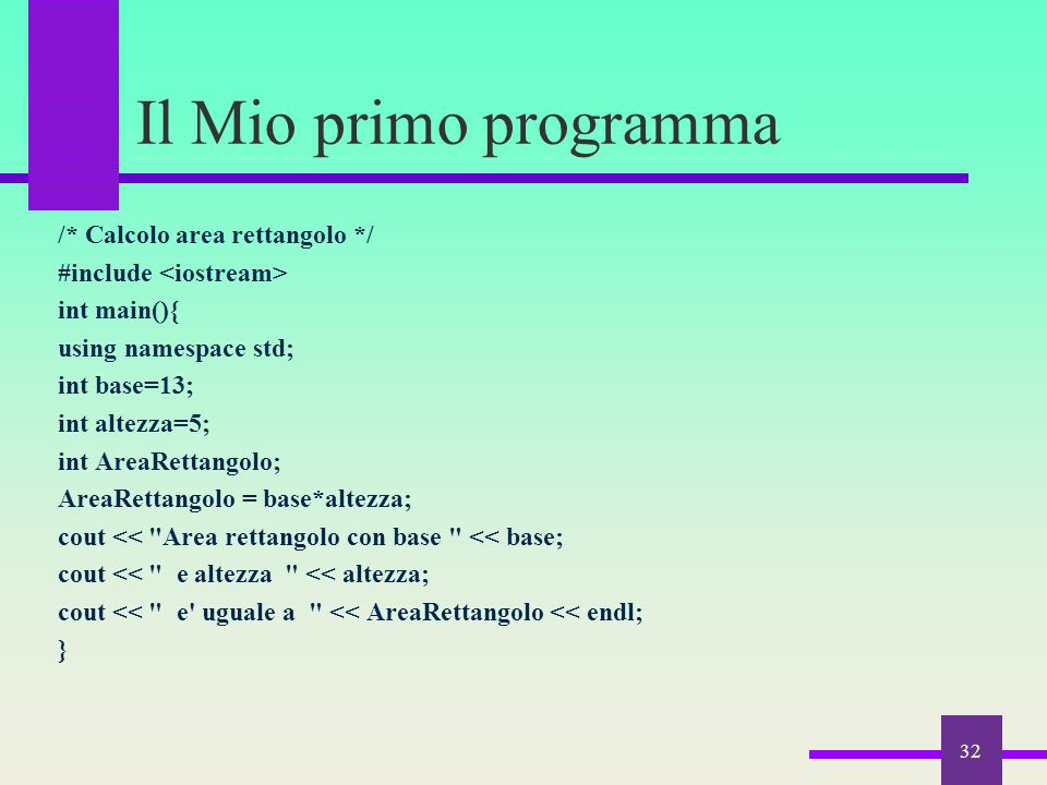 32 Il Mio primo programma /* Calcolo area rettangolo */ #include int main(){ using namespace std; int base=13; int altezza=5; int AreaRettangolo; Area