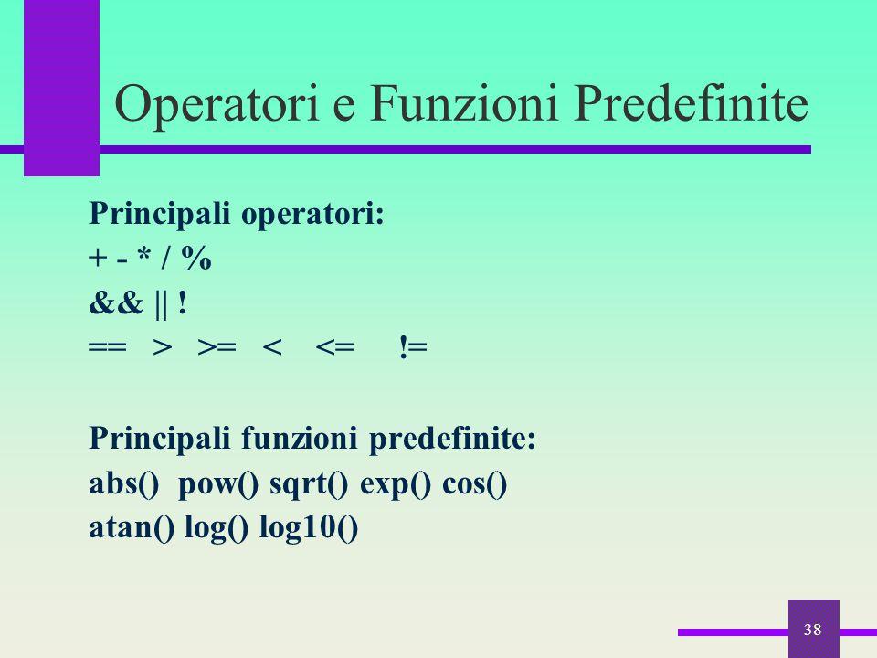 38 Operatori e Funzioni Predefinite Principali operatori: + - * / % && || ! == > >= < <= != Principali funzioni predefinite: abs() pow() sqrt() exp()