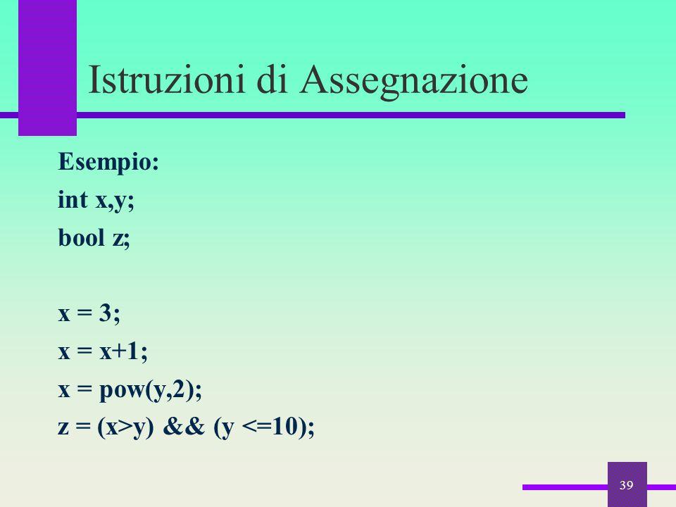 Istruzioni di Assegnazione Esempio: int x,y; bool z; x = 3; x = x+1; x = pow(y,2); z = (x>y) && (y <=10); 39