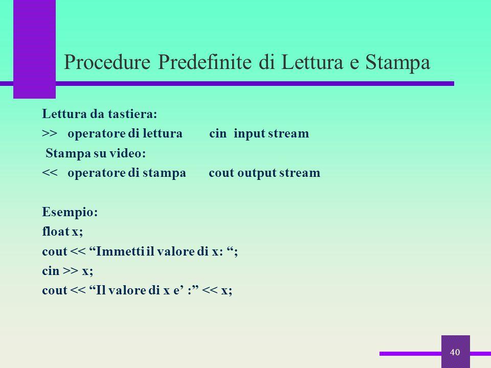 Procedure Predefinite di Lettura e Stampa Lettura da tastiera: >> operatore di lettura cin input stream Stampa su video: << operatore di stampa cout o