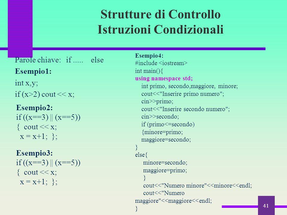 Strutture di Controllo Istruzioni Condizionali Parole chiave: if..... else Esempio1: int x,y; if (x>2) cout << x; 41 Esempio2: if ((x==3) || (x==5)) {