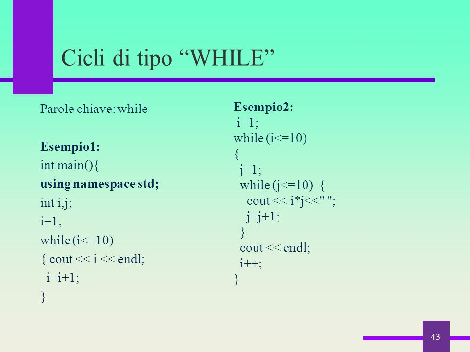 "Cicli di tipo ""WHILE"" Parole chiave: while Esempio1: int main(){ using namespace std; int i,j; i=1; while (i<=10) { cout << i << endl; i=i+1; } 43 Ese"