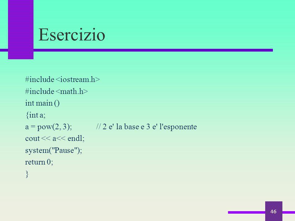 Esercizio #include int main () {int a; a = pow(2, 3); // 2 e' la base e 3 e' l'esponente cout << a<< endl; system(