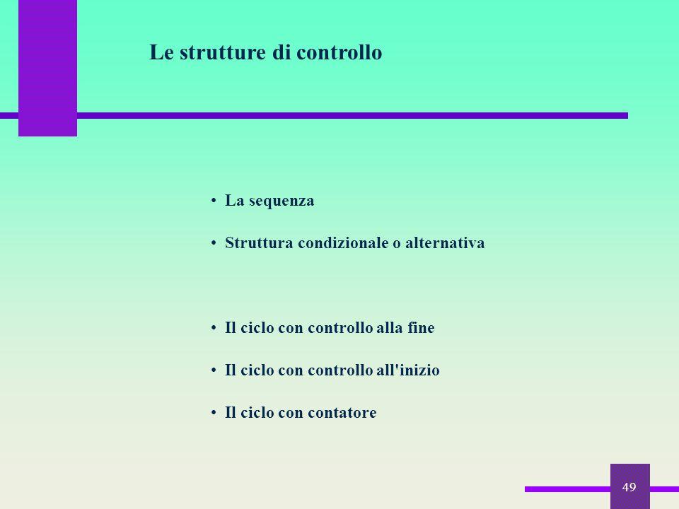 49 Le strutture di controllo La sequenza Struttura condizionale o alternativa Il ciclo con controllo alla fine Il ciclo con controllo all'inizio Il ci