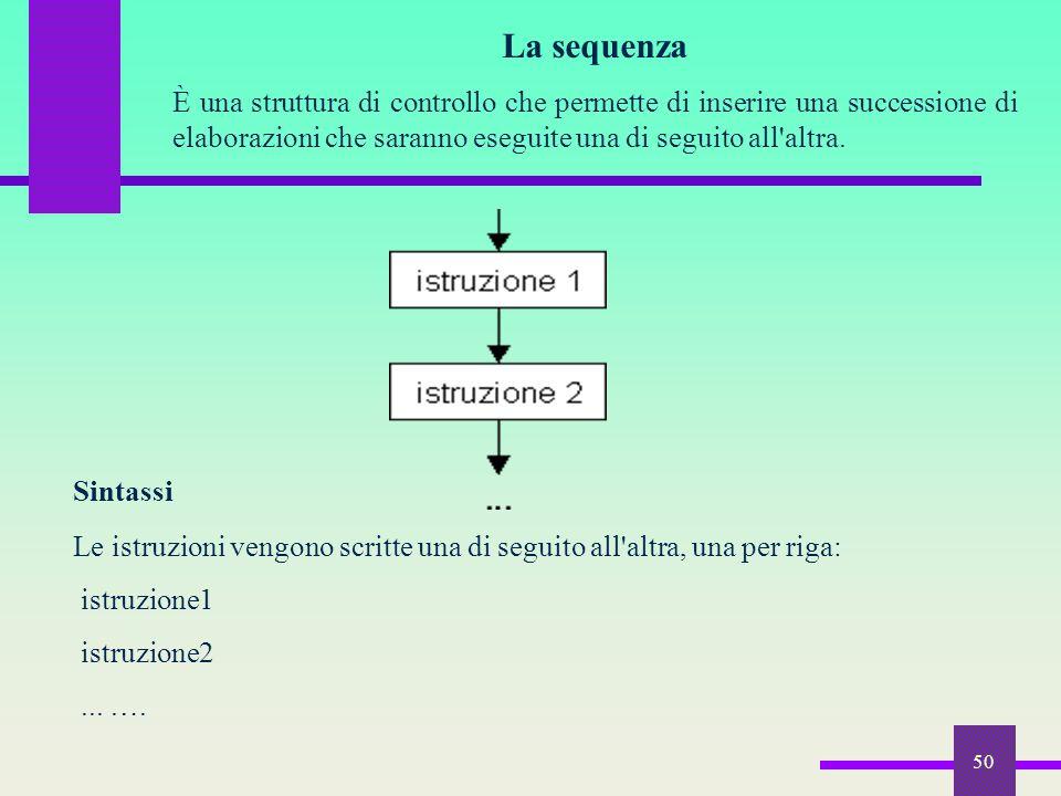 50 La sequenza È una struttura di controllo che permette di inserire una successione di elaborazioni che saranno eseguite una di seguito all'altra. Si