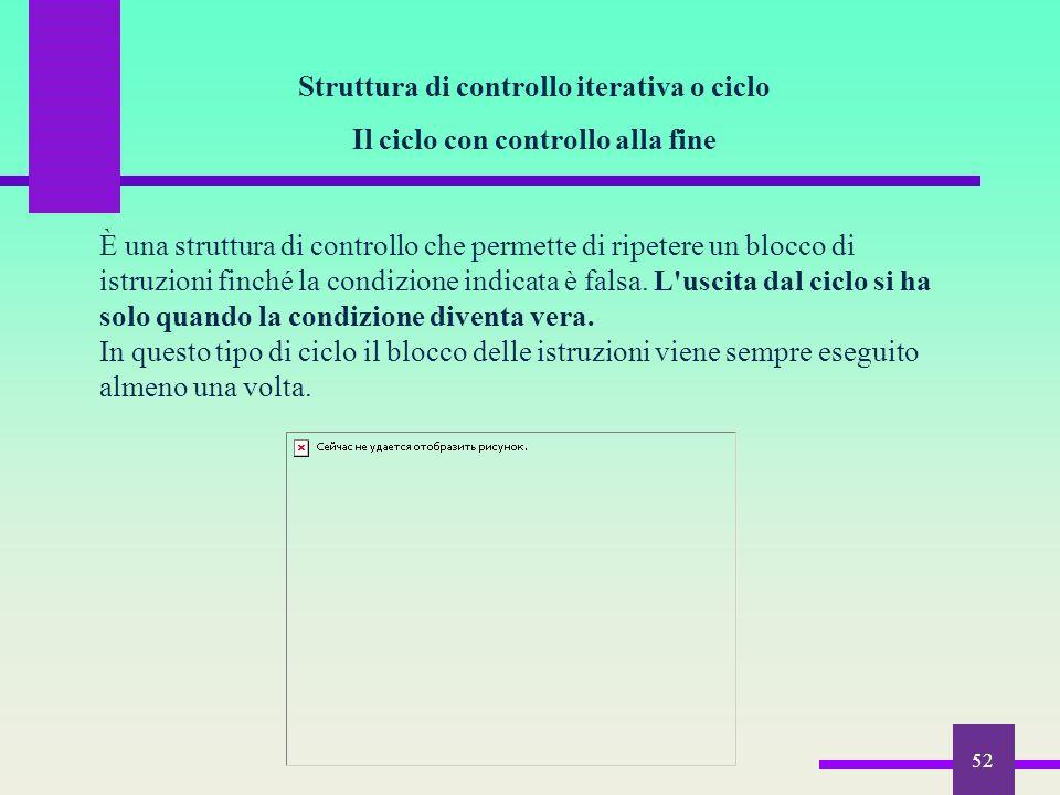 52 Struttura di controllo iterativa o ciclo Il ciclo con controllo alla fine È una struttura di controllo che permette di ripetere un blocco di istruz