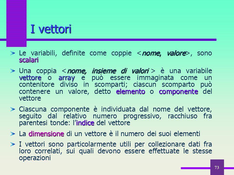 73 nome, valore scalari Le variabili, definite come coppie, sono scalari nome, insieme di valori vettorearray elementocomponente Una coppia è una vari