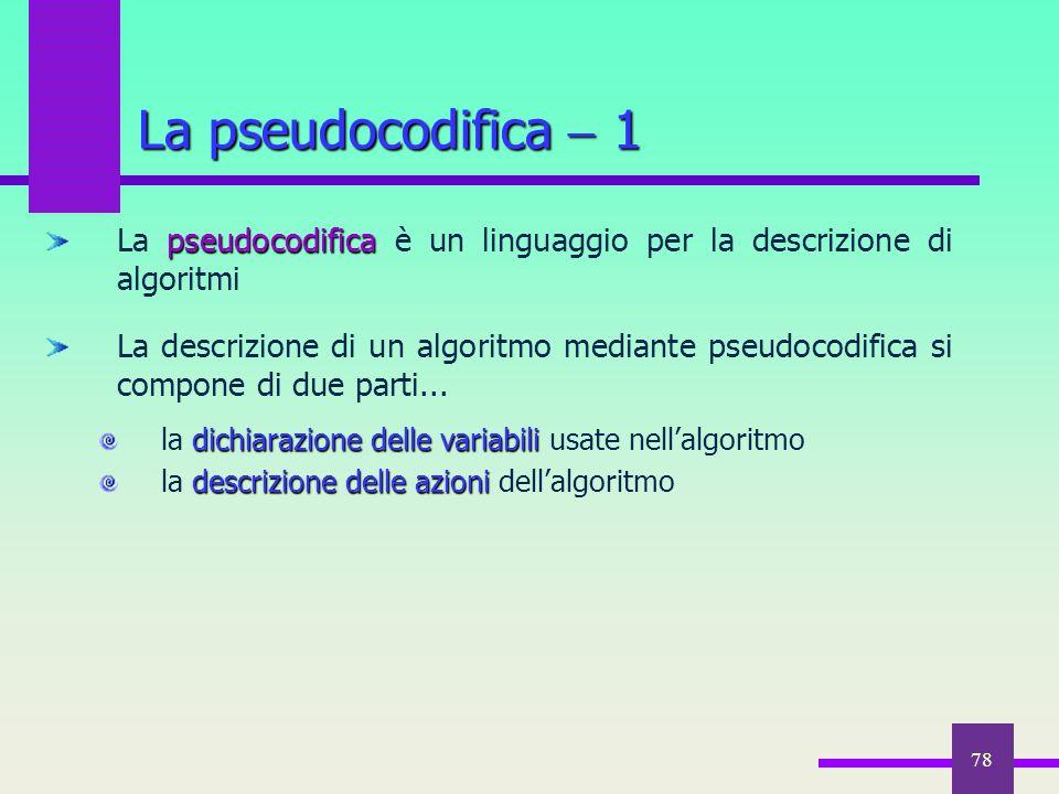 78 La pseudocodifica  1 pseudocodifica La pseudocodifica è un linguaggio per la descrizione di algoritmi La descrizione di un algoritmo mediante pseu