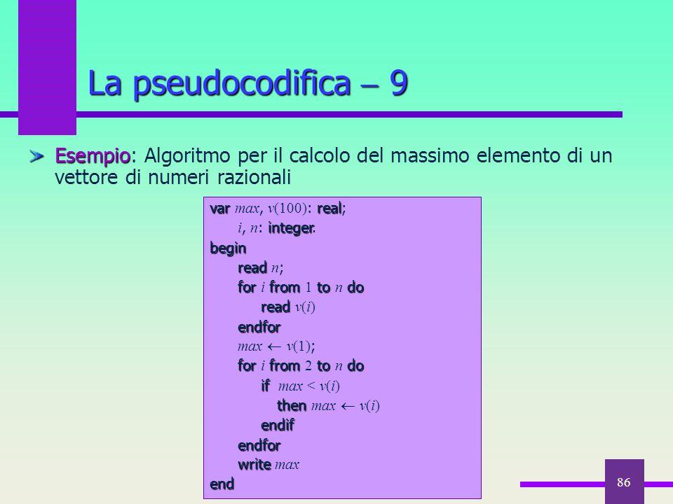 86 Esempio Esempio: Algoritmo per il calcolo del massimo elemento di un vettore di numeri razionali La pseudocodifica  9 varreal var max, v(100) : re