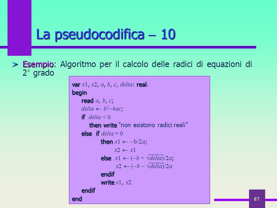 87 La pseudocodifica  10 Esempio Esempio: Algoritmo per il calcolo delle radici di equazioni di 2° grado varreal var x1, x2, a, b, c, delta : real.be