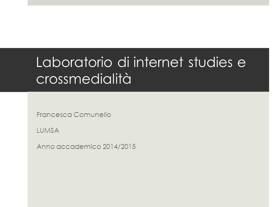 Laboratorio di internet studies e crossmedialità Francesca Comunello LUMSA Anno accademico 2014/2015