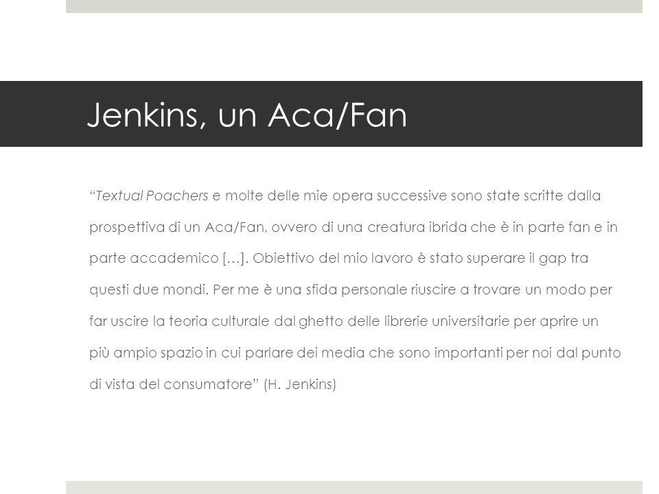 """Jenkins, un Aca/Fan """"Textual Poachers e molte delle mie opera successive sono state scritte dalla prospettiva di un Aca/Fan, ovvero di una creatura ib"""