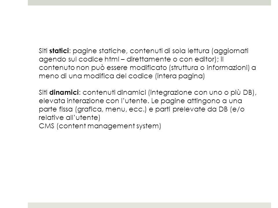 Siti statici : pagine statiche, contenuti di sola lettura (aggiornati agendo sul codice html – direttamente o con editor); il contenuto non può essere