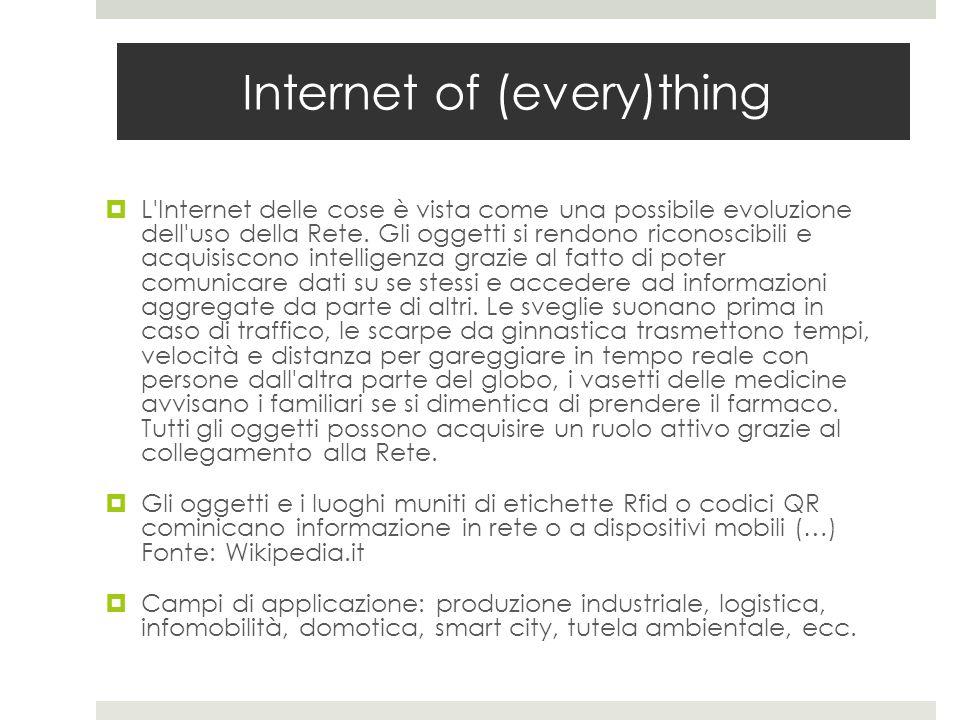 Internet of (every)thing  L'Internet delle cose è vista come una possibile evoluzione dell'uso della Rete. Gli oggetti si rendono riconoscibili e acq