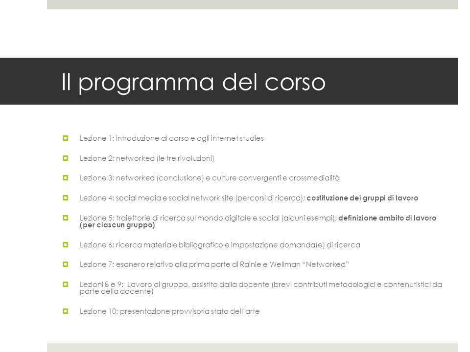 Il programma del corso  Lezione 1: introduzione al corso e agli internet studies  Lezione 2: networked (le tre rivoluzioni)  Lezione 3: networked (