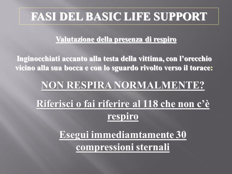 FASI DEL BASIC LIFE SUPPORT Valutazione della presenza di respiro NON RESPIRA NORMALMENTE? Riferisci o fai riferire al 118 che non c'è respiro Esegui