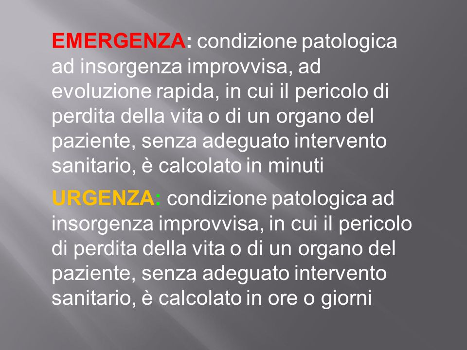 EMERGENZA: condizione patologica ad insorgenza improvvisa, ad evoluzione rapida, in cui il pericolo di perdita della vita o di un organo del paziente,