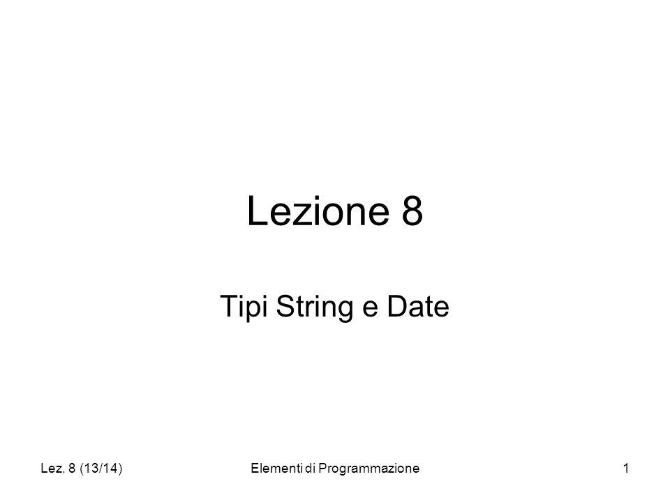 Lez. 8 (13/14)Elementi di Programmazione1 Lezione 8 Tipi String e Date