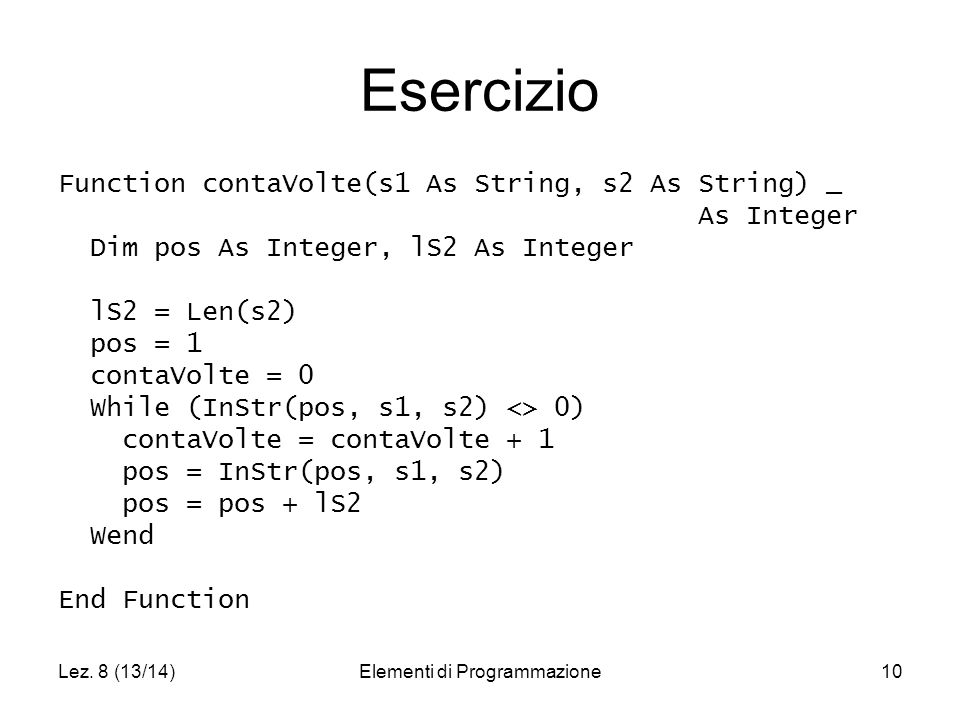 Lez. 8 (13/14)Elementi di Programmazione10 Esercizio Function contaVolte(s1 As String, s2 As String) _ As Integer Dim pos As Integer, lS2 As Integer l