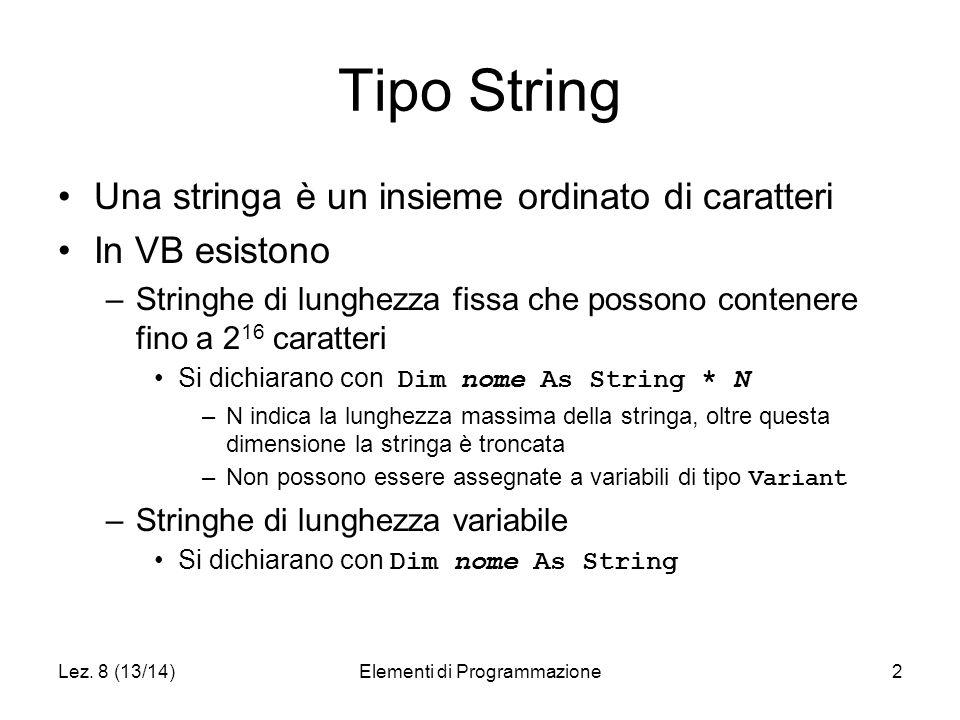 Lez. 8 (13/14)Elementi di Programmazione2 Tipo String Una stringa è un insieme ordinato di caratteri In VB esistono –Stringhe di lunghezza fissa che p
