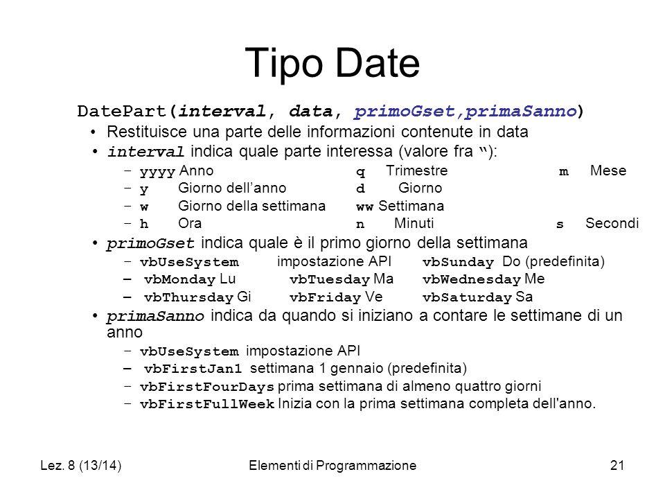 Lez. 8 (13/14)Elementi di Programmazione21 Tipo Date DatePart(interval, data, primoGset,primaSanno) Restituisce una parte delle informazioni contenute