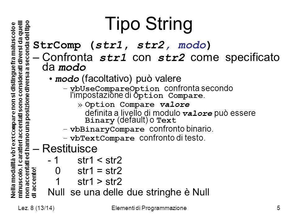 Lez. 8 (13/14)Elementi di Programmazione5 Tipo String StrComp (str1, str2, modo) –Confronta str1 con str2 come specificato da modo modo (facoltativo)