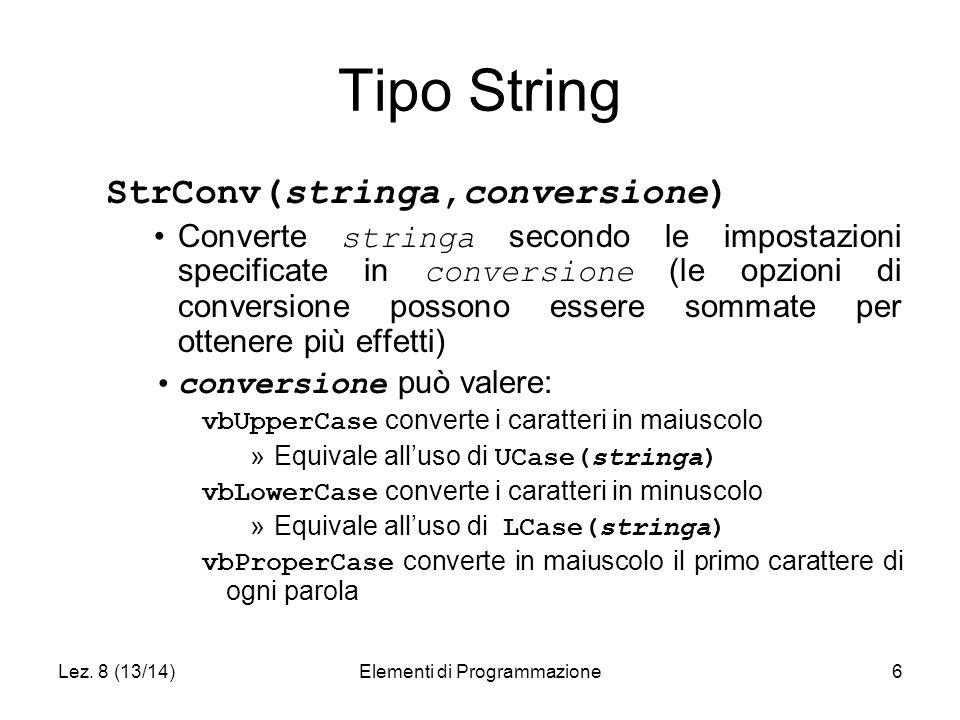 Lez. 8 (13/14)Elementi di Programmazione6 Tipo String StrConv(stringa,conversione) Converte stringa secondo le impostazioni specificate in conversione
