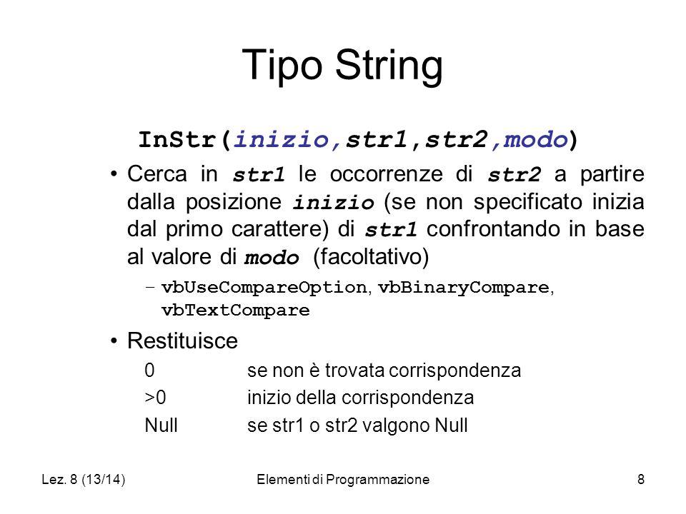 Lez. 8 (13/14)Elementi di Programmazione8 Tipo String InStr(inizio,str1,str2,modo) Cerca in str1 le occorrenze di str2 a partire dalla posizione inizi