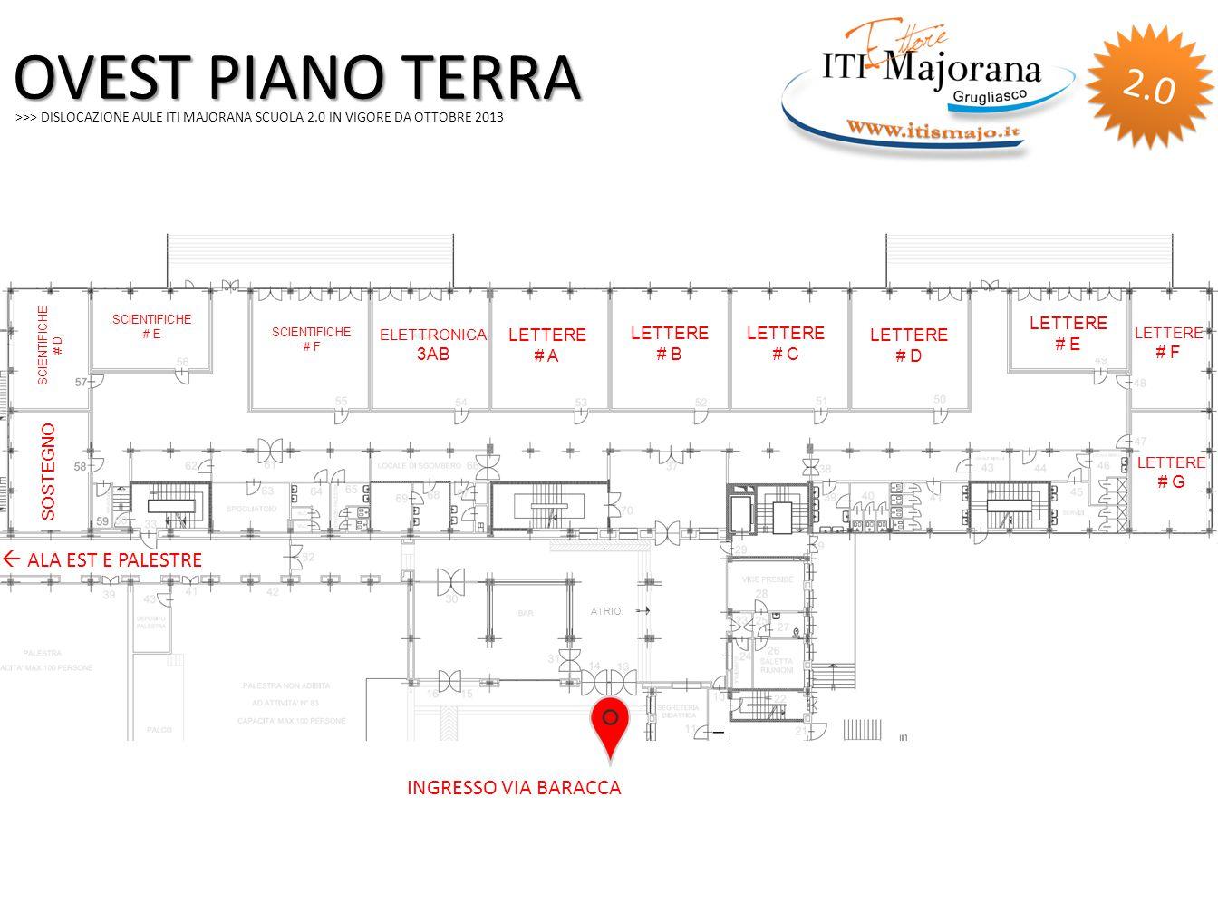 >>> DISLOCAZIONE AULE ITI MAJORANA SCUOLA 2.0 IN VIGORE DA OTTOBRE 2013 OVEST PIANO TERRA SCIENTIFICHE # E SCIENTIFICHE # F SCIENTIFICHE # D SOSTEGNO ELETTRONICA 3AB LETTERE # A LETTERE # B LETTERE # C LETTERE # D LETTERE # E LETTERE # F LETTERE # G ATRIO INGRESSO VIA BARACCA  ALA EST E PALESTRE